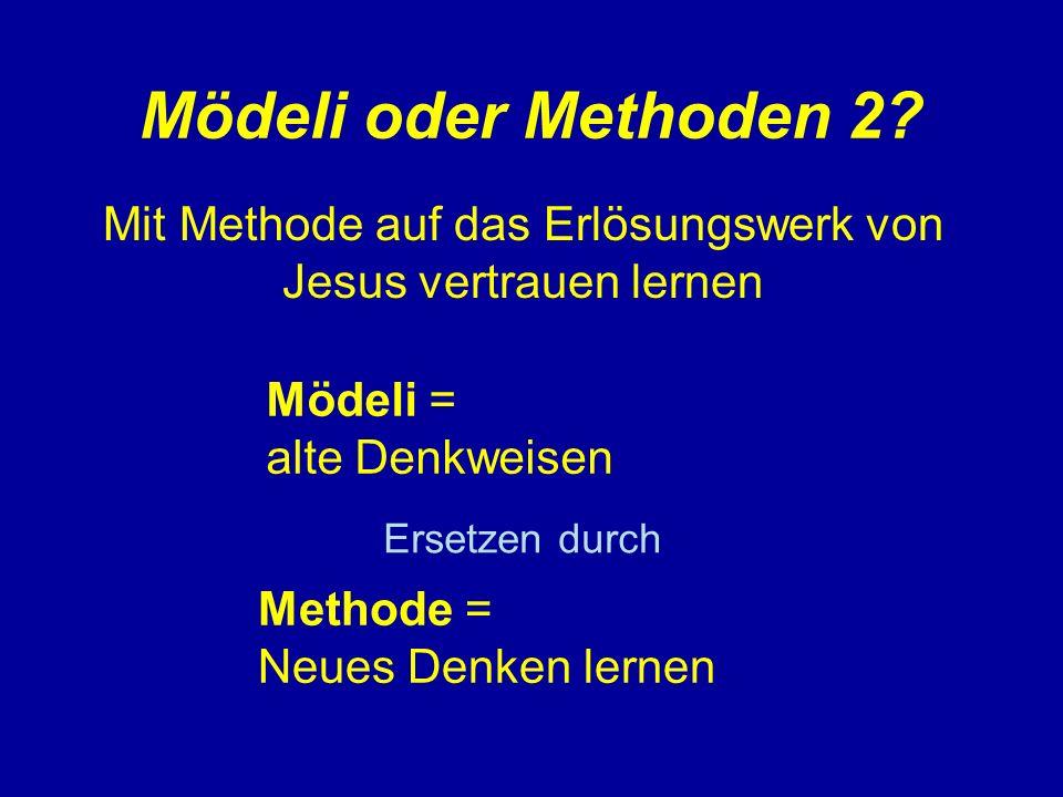 Mödeli oder Methoden 2? Mit Methode auf das Erlösungswerk von Jesus vertrauen lernen Mödeli = alte Denkweisen Methode = Neues Denken lernen Ersetzen d