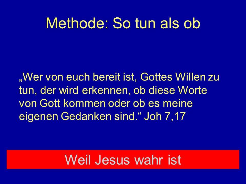 Methode: So tun als ob Wer von euch bereit ist, Gottes Willen zu tun, der wird erkennen, ob diese Worte von Gott kommen oder ob es meine eigenen Gedan