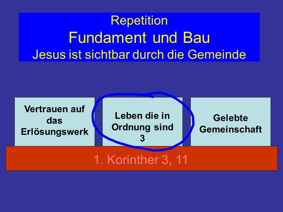 Repetition Fundament und Bau Jesus ist sichtbar durch die Gemeinde Vertrauen auf das Erlösungswerk Leben die in Ordnung sind 3 Gelebte Gemeinschaft 1.