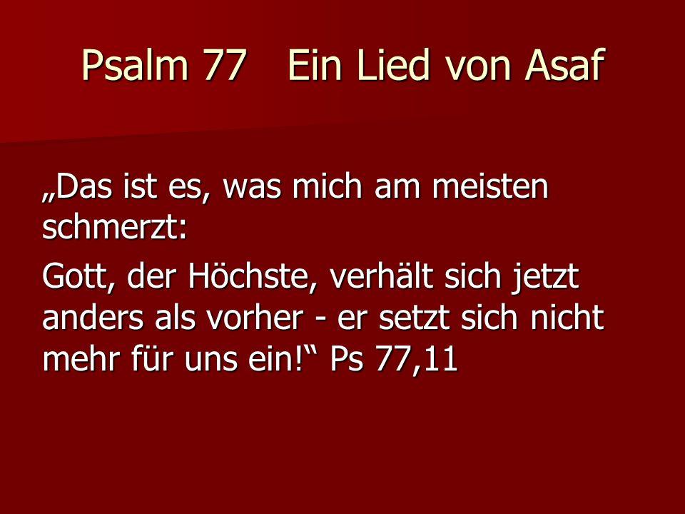 Psalm 77 Ein Lied von Asaf Das ist es, was mich am meisten schmerzt: Gott, der Höchste, verhält sich jetzt anders als vorher - er setzt sich nicht mehr für uns ein.