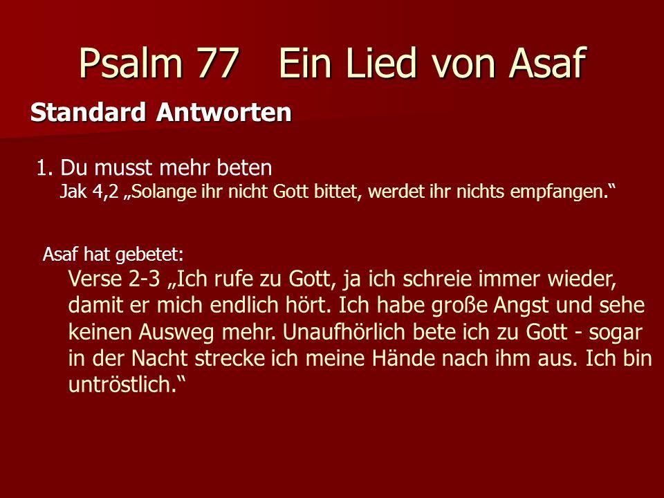 Psalm 77 Ein Lied von Asaf Standard Antworten 1.Du musst mehr beten Jak 4,2 Solange ihr nicht Gott bittet, werdet ihr nichts empfangen.