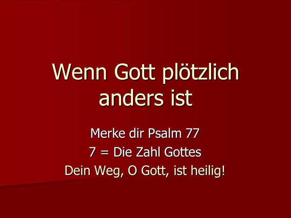 Wenn Gott plötzlich anders ist Merke dir Psalm 77 7 = Die Zahl Gottes Dein Weg, O Gott, ist heilig!