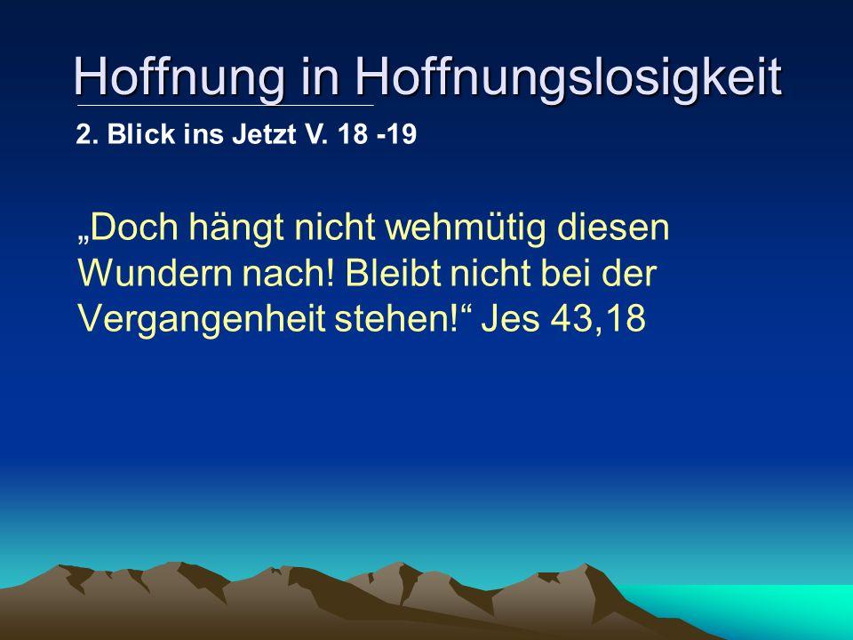 Hoffnung in Hoffnungslosigkeit Doch hängt nicht wehmütig diesen Wundern nach! Bleibt nicht bei der Vergangenheit stehen! Jes 43,18 2. Blick ins Jetzt