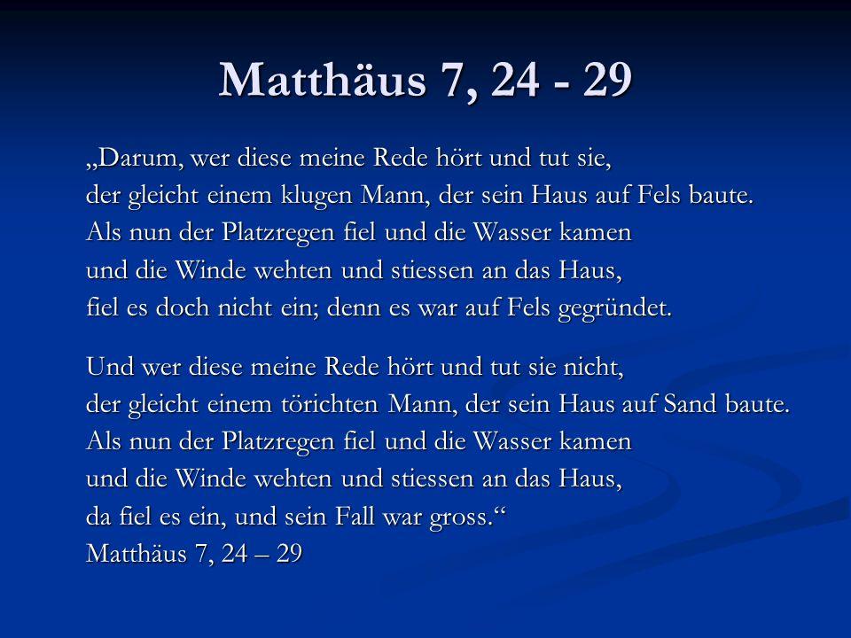 Matthäus 7, 24 - 29 Darum, wer diese meine Rede hört und tut sie, der gleicht einem klugen Mann, der sein Haus auf Fels baute. Als nun der Platzregen