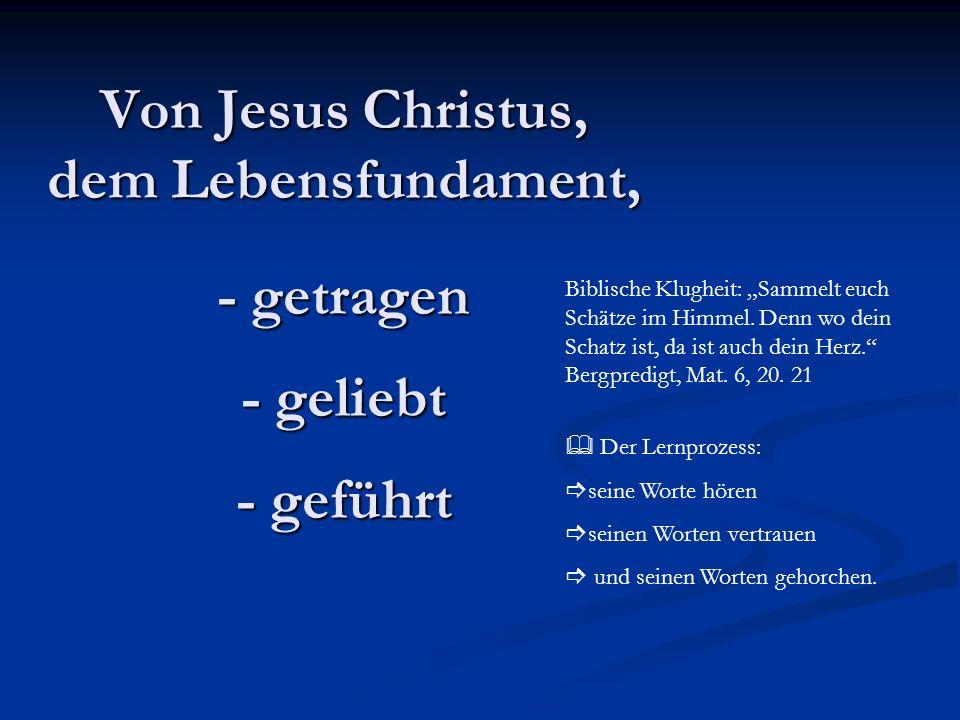 Von Jesus Christus, dem Lebensfundament, - getragen - geliebt - geführt Biblische Klugheit: Sammelt euch Schätze im Himmel. Denn wo dein Schatz ist, d