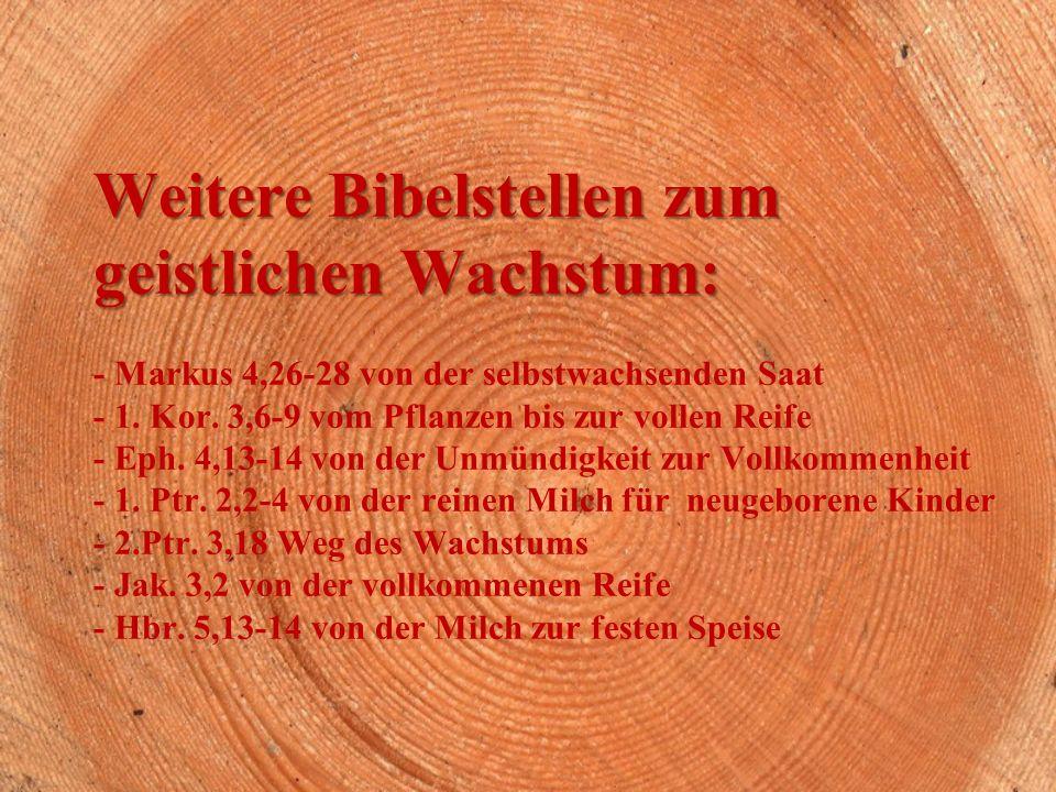 Weitere Bibelstellen zum geistlichen Wachstum: Weitere Bibelstellen zum geistlichen Wachstum: - Markus 4,26-28 von der selbstwachsenden Saat - 1.