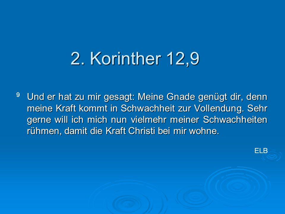 2. Korinther 12,9 Und er hat zu mir gesagt: Meine Gnade genügt dir, denn meine Kraft kommt in Schwachheit zur Vollendung. Sehr gerne will ich mich nun