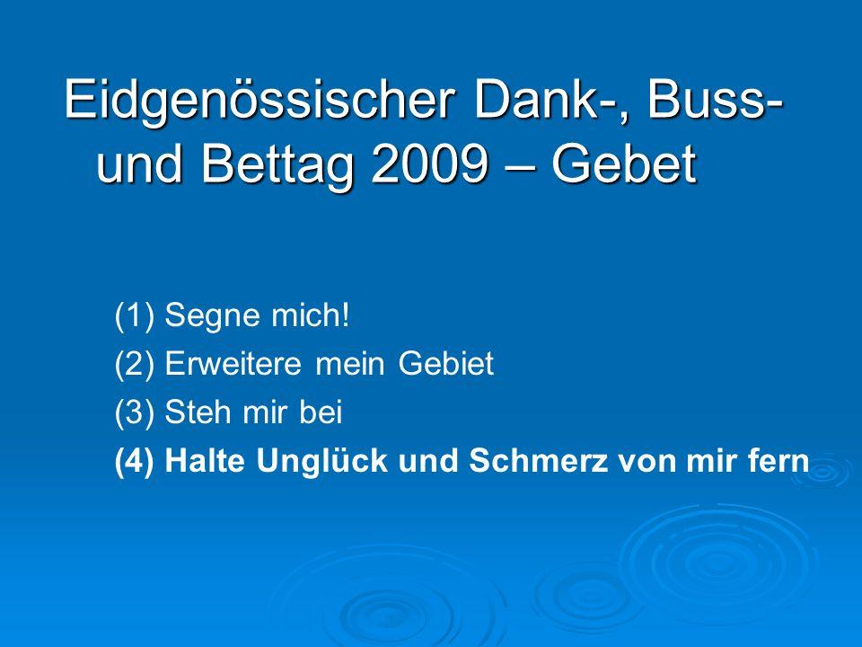 (1) Segne mich! (2) Erweitere mein Gebiet (3) Steh mir bei (4) Halte Unglück und Schmerz von mir fern Eidgenössischer Dank-, Buss- und Bettag 2009 – G
