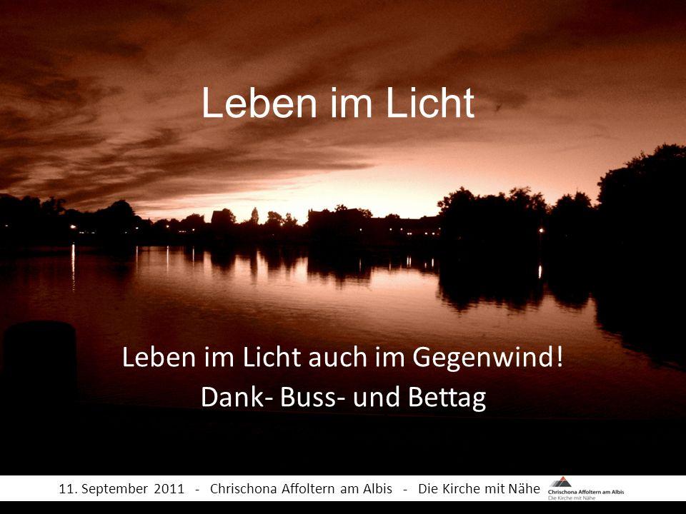 Leben im Licht Leben im Licht auch im Gegenwind! Dank- Buss- und Bettag 11. September 2011 - Chrischona Affoltern am Albis - Die Kirche mit Nähe