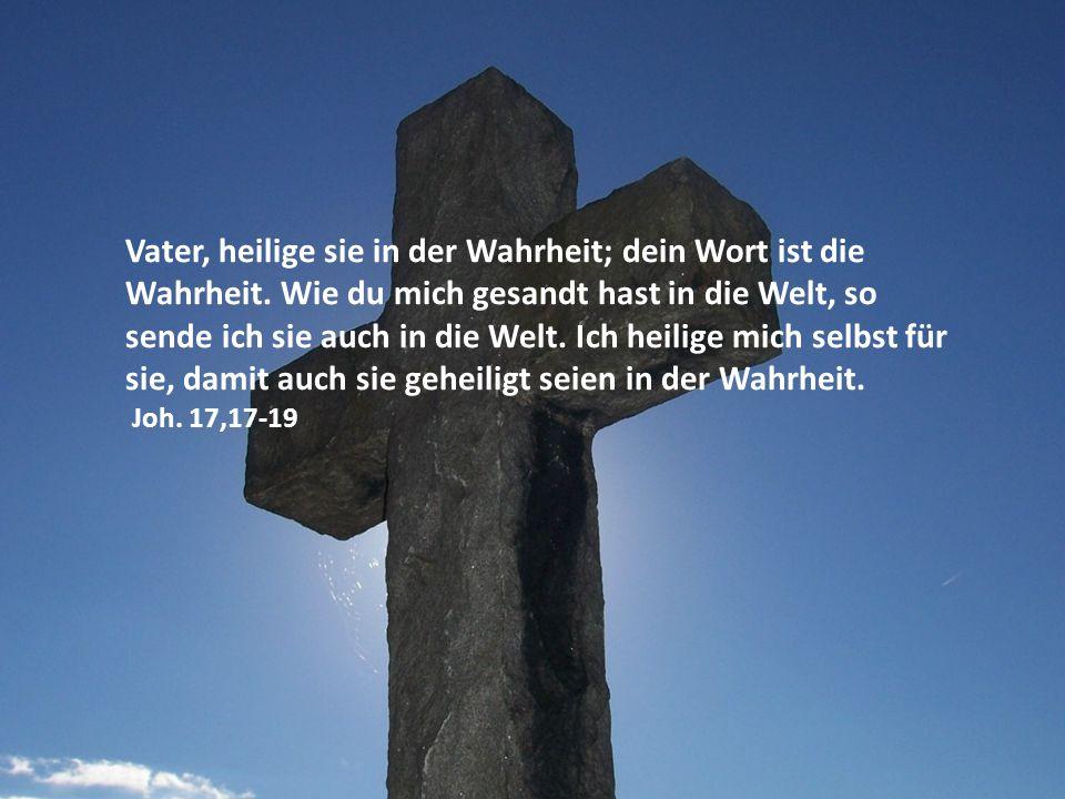 Vater, heilige sie in der Wahrheit; dein Wort ist die Wahrheit. Wie du mich gesandt hast in die Welt, so sende ich sie auch in die Welt. Ich heilige m