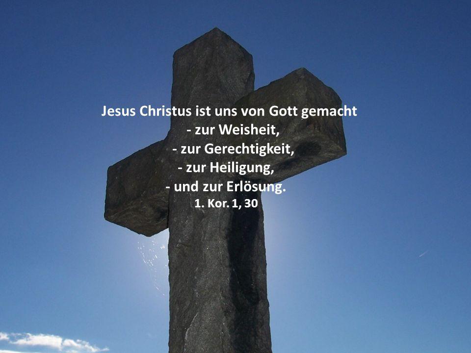 Jesus Christus ist uns von Gott gemacht - zur Weisheit, - zur Gerechtigkeit, - zur Heiligung, - und zur Erlösung. 1. Kor. 1, 30