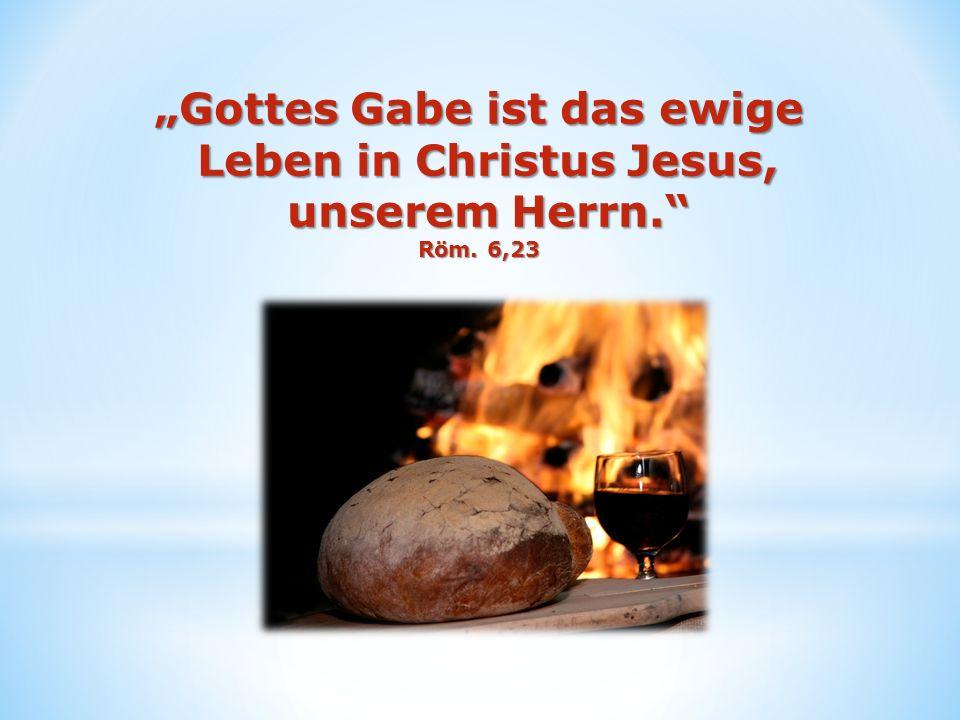 Gottes Gabe ist das ewige Leben in Christus Jesus, unserem Herrn. Röm. 6,23