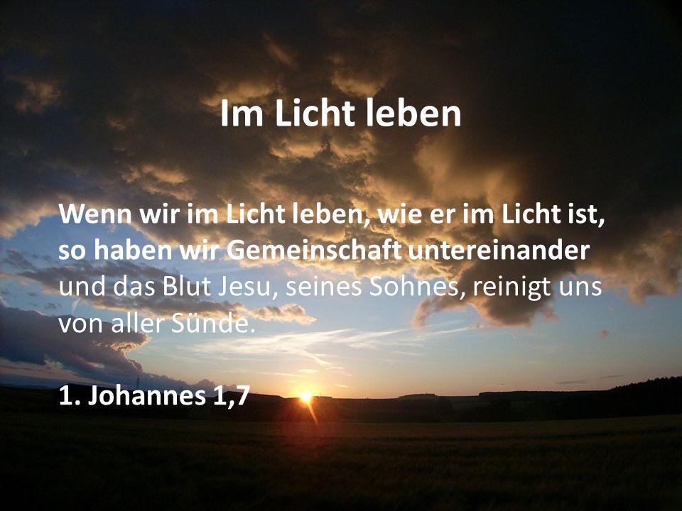 Jesu Blut reinigt Wenn wir im Licht leben, wie er im Licht ist, so haben wir Gemeinschaft untereinander und das Blut Jesu, seines Sohnes, reinigt uns von aller Sünd e.