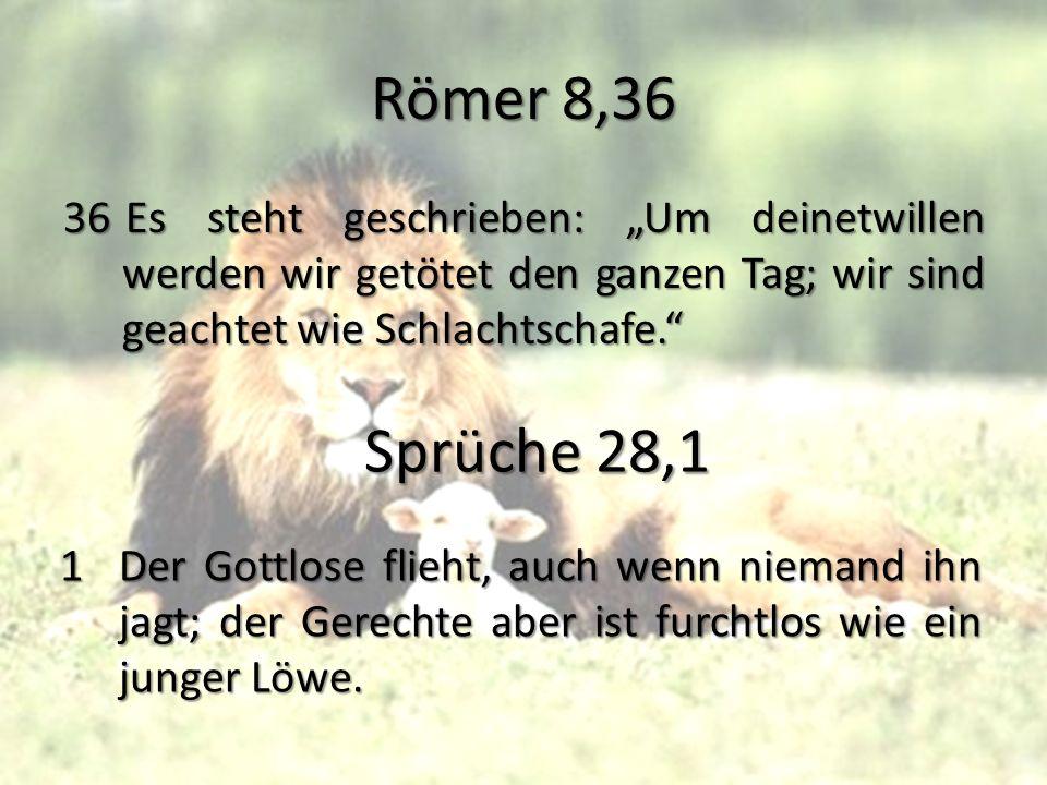 Römer 8,36 36Es steht geschrieben: Um deinetwillen werden wir getötet den ganzen Tag; wir sind geachtet wie Schlachtschafe. Sprüche 28,1 1Der Gottlose