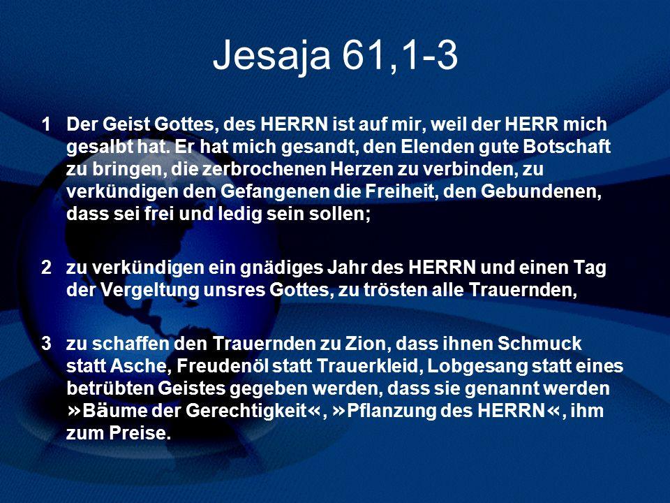 Jesaja 61,1-3 1 Der Geist Gottes, des HERRN ist auf mir, weil der HERR mich gesalbt hat. Er hat mich gesandt, den Elenden gute Botschaft zu bringen, d