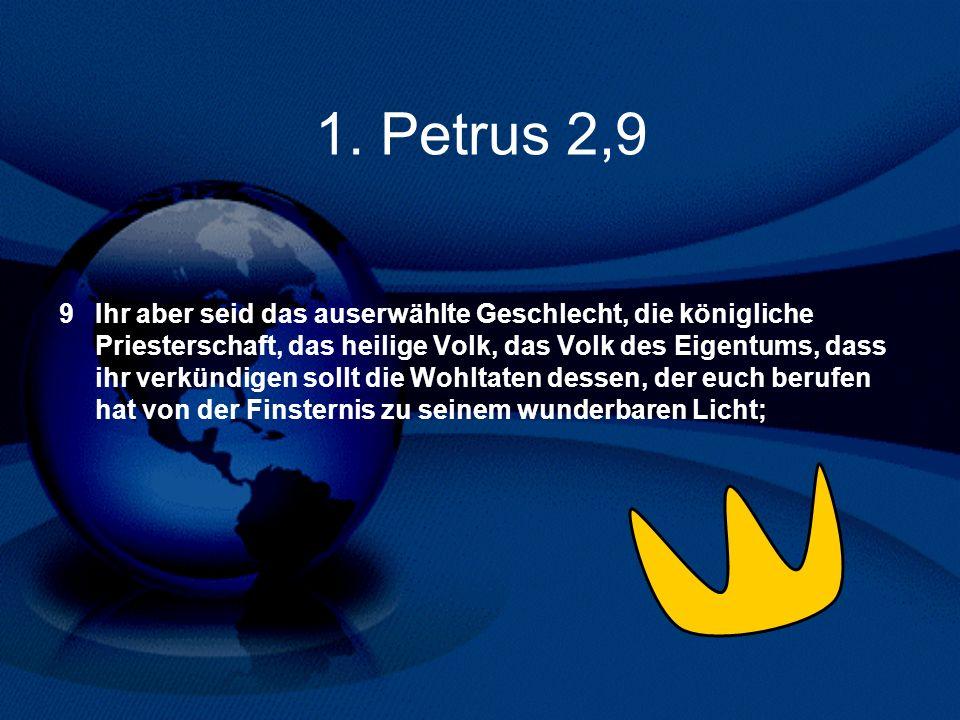 1. Petrus 2,9 9 Ihr aber seid das auserwählte Geschlecht, die königliche Priesterschaft, das heilige Volk, das Volk des Eigentums, dass ihr verkündige