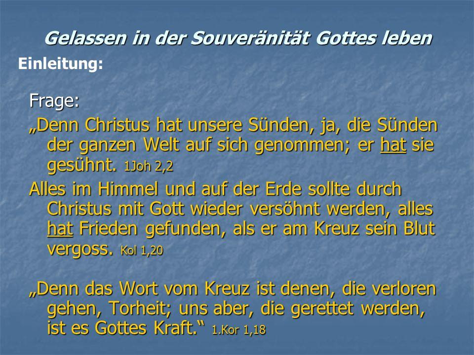 Gelassen in der Souveränität Gottes leben Frage: Denn Christus hat unsere Sünden, ja, die Sünden der ganzen Welt auf sich genommen; er hat sie gesühnt
