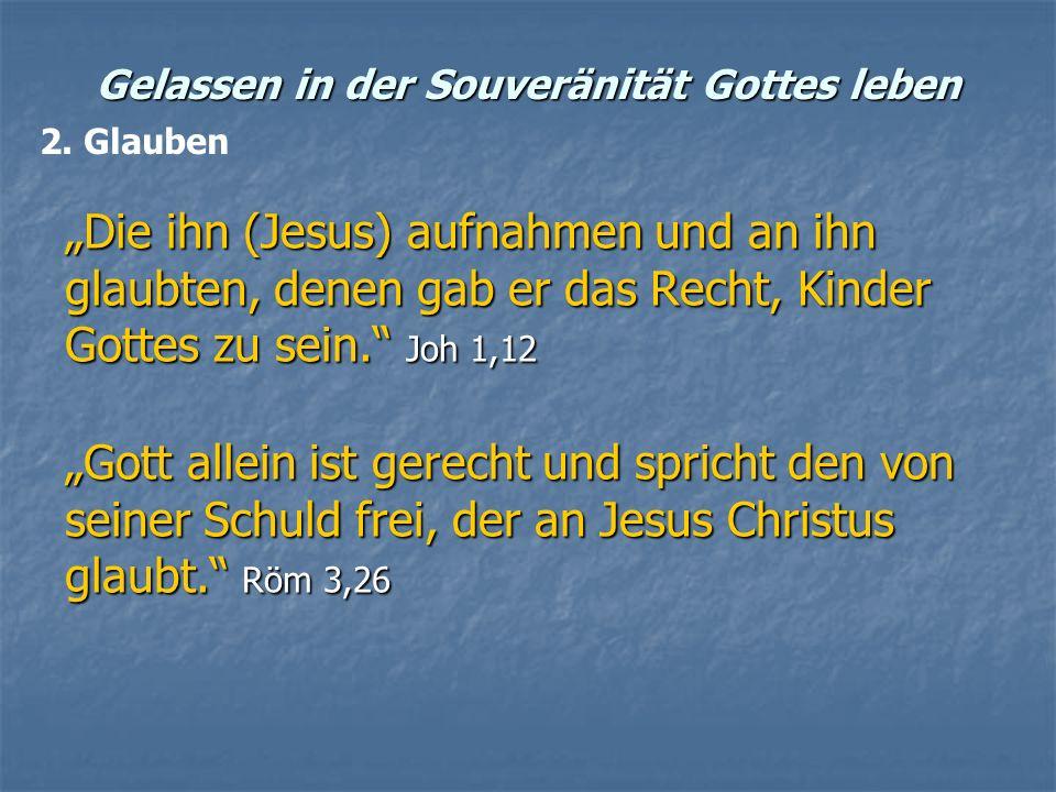 Gelassen in der Souveränität Gottes leben Die ihn (Jesus) aufnahmen und an ihn glaubten, denen gab er das Recht, Kinder Gottes zu sein. Joh 1,12 Gott