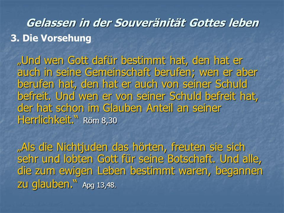 Gelassen in der Souveränität Gottes leben Und wen Gott dafür bestimmt hat, den hat er auch in seine Gemeinschaft berufen; wen er aber berufen hat, den