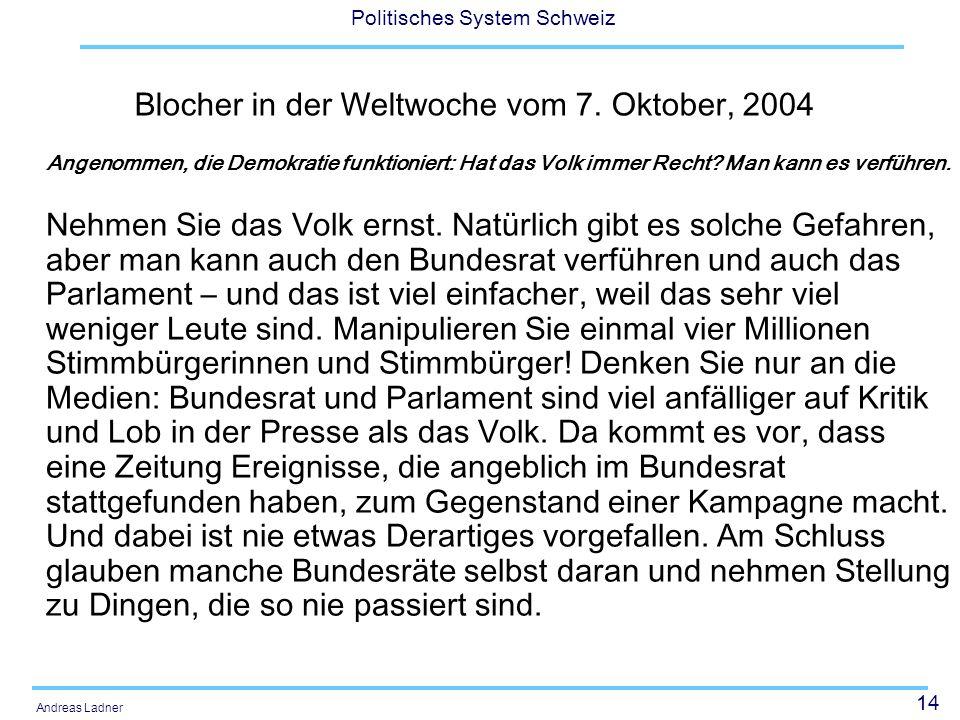 14 Politisches System Schweiz Andreas Ladner Blocher in der Weltwoche vom 7. Oktober, 2004 Angenommen, die Demokratie funktioniert: Hat das Volk immer
