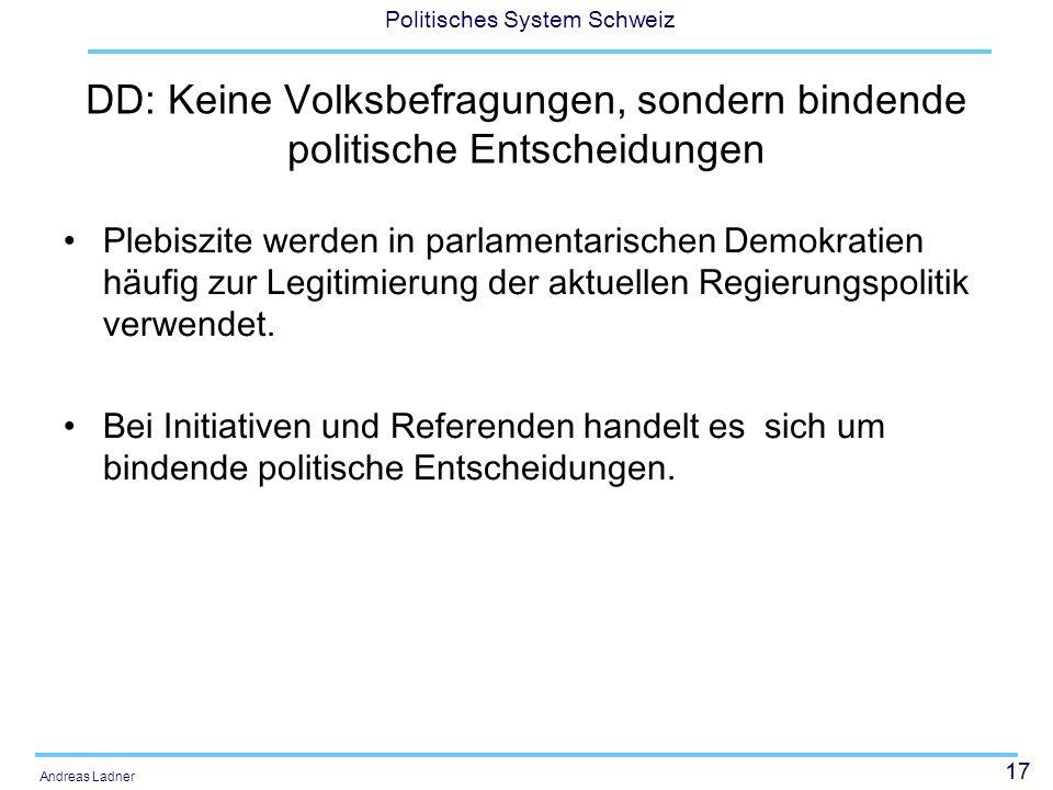 17 Politisches System Schweiz Andreas Ladner DD: Keine Volksbefragungen, sondern bindende politische Entscheidungen Plebiszite werden in parlamentaris