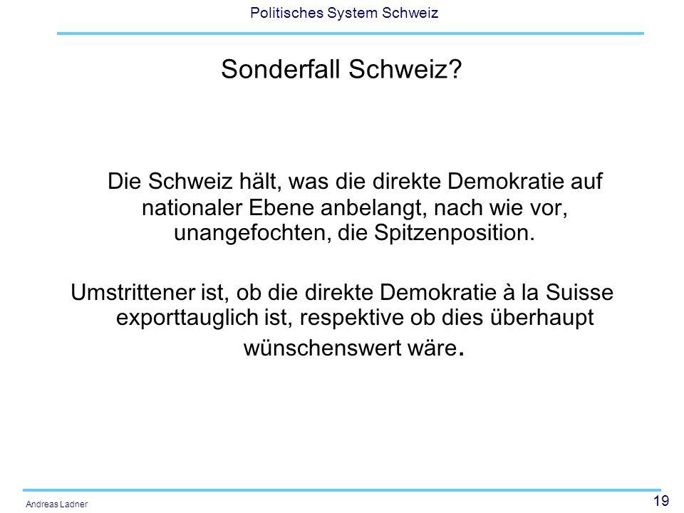 19 Politisches System Schweiz Andreas Ladner Sonderfall Schweiz? Die Schweiz hält, was die direkte Demokratie auf nationaler Ebene anbelangt, nach wie