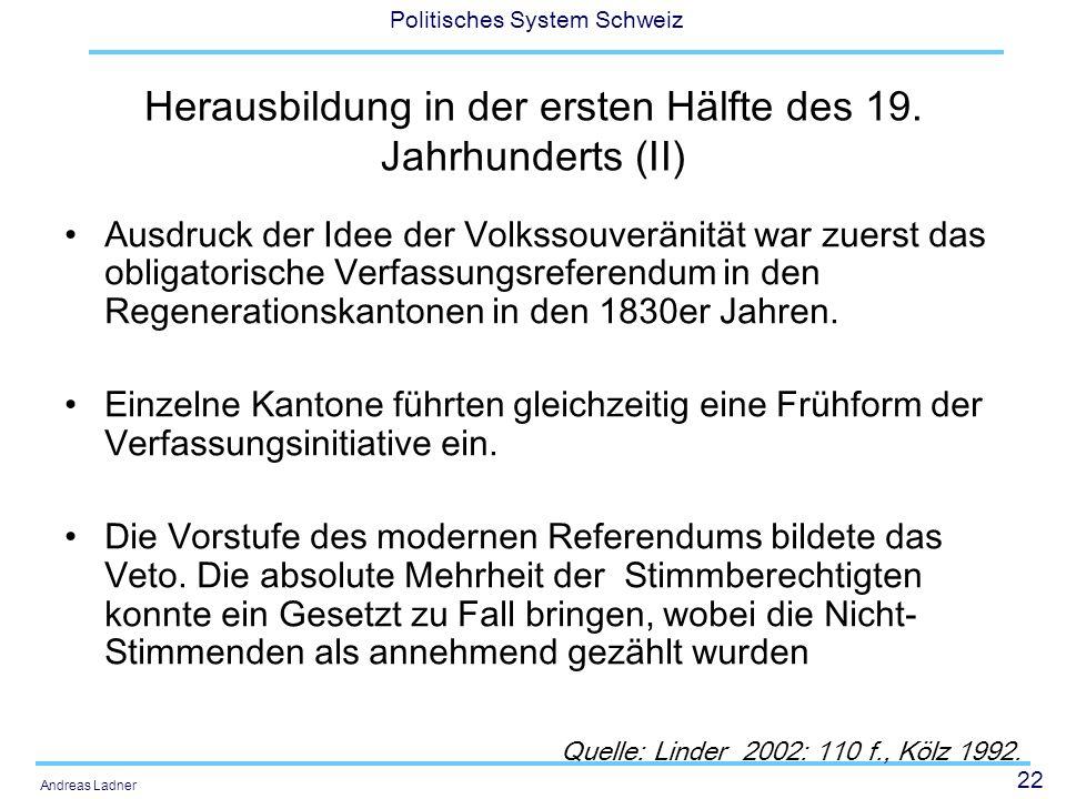 22 Politisches System Schweiz Andreas Ladner Herausbildung in der ersten Hälfte des 19. Jahrhunderts (II) Ausdruck der Idee der Volkssouveränität war
