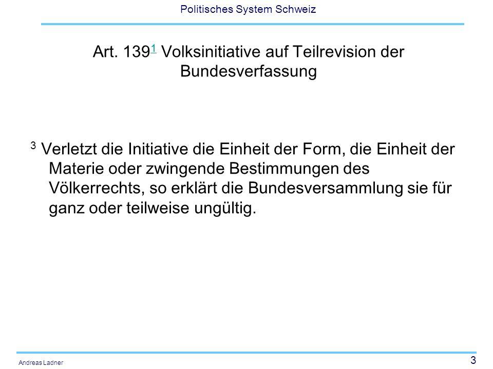 3 Politisches System Schweiz Andreas Ladner Art. 139 1 Volksinitiative auf Teilrevision der Bundesverfassung 1 3 Verletzt die Initiative die Einheit d