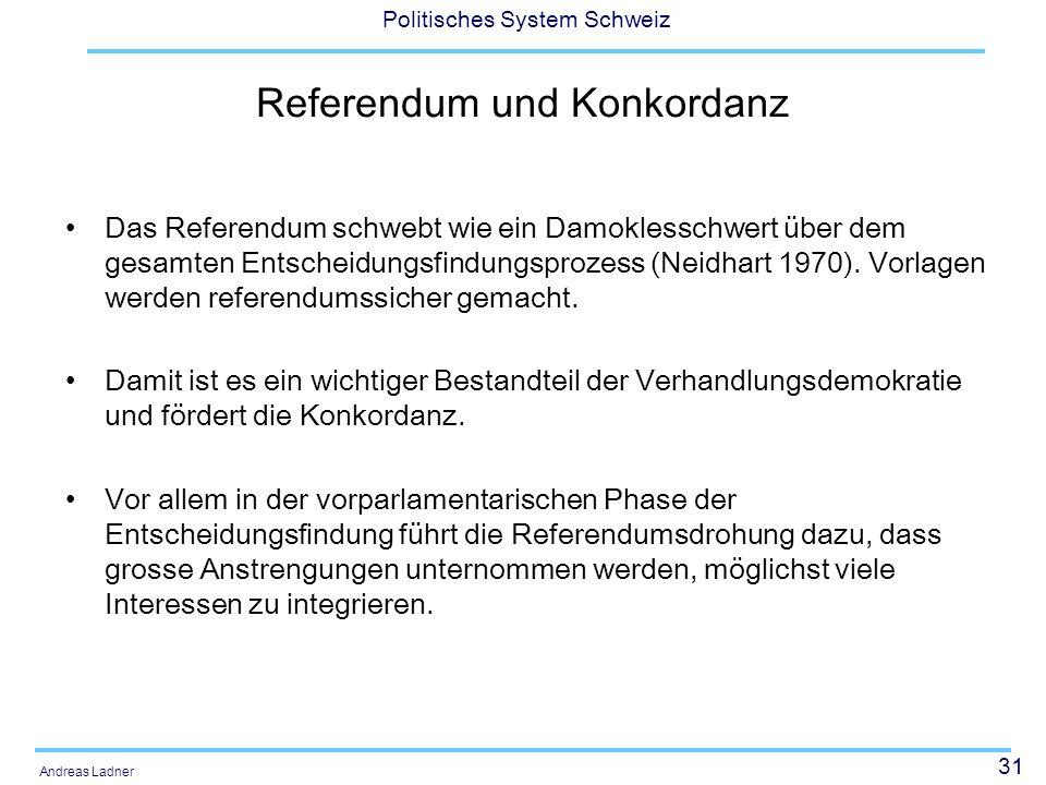 31 Politisches System Schweiz Andreas Ladner Referendum und Konkordanz Das Referendum schwebt wie ein Damoklesschwert über dem gesamten Entscheidungsf