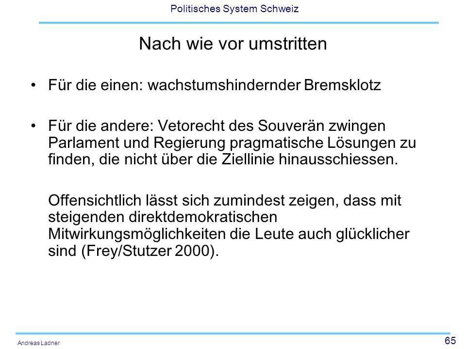 65 Politisches System Schweiz Andreas Ladner Nach wie vor umstritten Für die einen: wachstumshindernder Bremsklotz Für die andere: Vetorecht des Souve