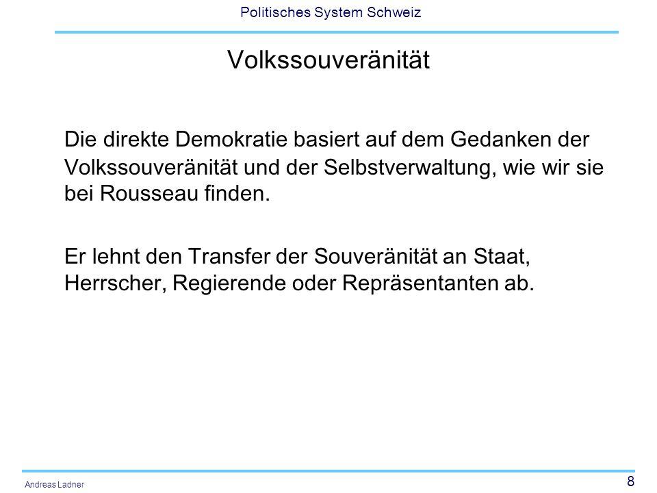 8 Politisches System Schweiz Andreas Ladner Volkssouveränität Die direkte Demokratie basiert auf dem Gedanken der Volkssouveränität und der Selbstverw