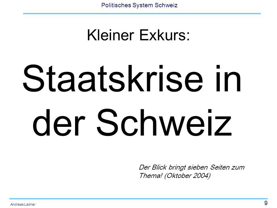 9 Politisches System Schweiz Andreas Ladner Kleiner Exkurs: Staatskrise in der Schweiz Der Blick bringt sieben Seiten zum Thema! (Oktober 2004)