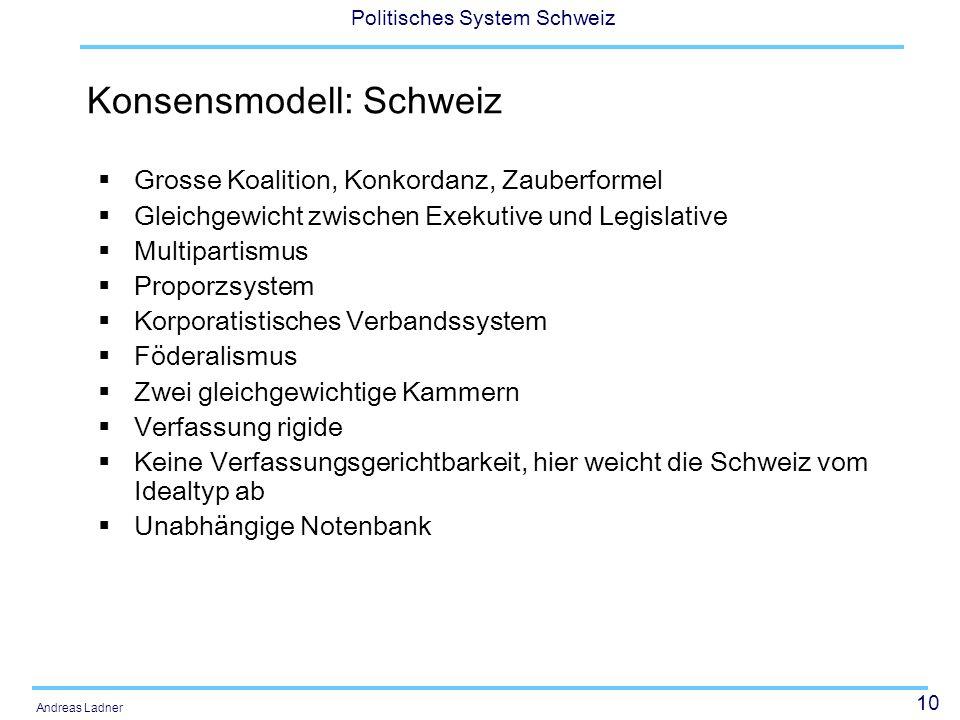 10 Politisches System Schweiz Andreas Ladner Konsensmodell: Schweiz Grosse Koalition, Konkordanz, Zauberformel Gleichgewicht zwischen Exekutive und Le