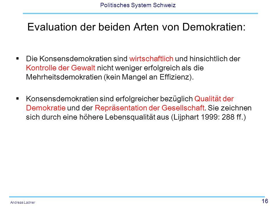 16 Politisches System Schweiz Andreas Ladner Evaluation der beiden Arten von Demokratien: Die Konsensdemokratien sind wirtschaftlich und hinsichtlich