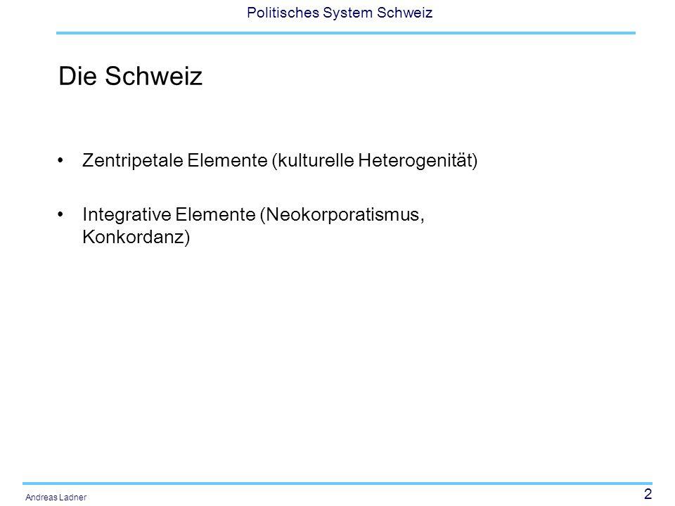 2 Politisches System Schweiz Andreas Ladner Die Schweiz Zentripetale Elemente (kulturelle Heterogenität) Integrative Elemente (Neokorporatismus, Konko