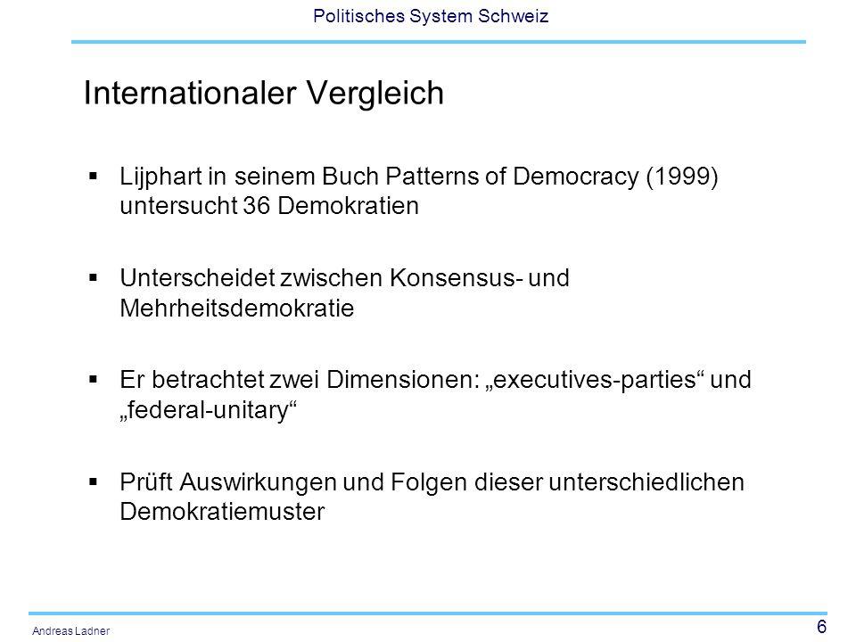 17 Politisches System Schweiz Andreas Ladner Lijphart (1989, 1991) Lijphart (1989, 1991) widerlegt mit seinem Vergleich der Demokratien die weit verbreitete Annahme, dass die Mehrheitsdemokratie die bestmögliche Form der Demokratie hinsichtlich Stabilität und Problemlösungskraft ist.