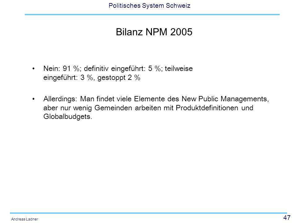 47 Politisches System Schweiz Andreas Ladner Bilanz NPM 2005 Nein: 91 %; definitiv eingeführt: 5 %; teilweise eingeführt: 3 %, gestoppt 2 % Allerdings