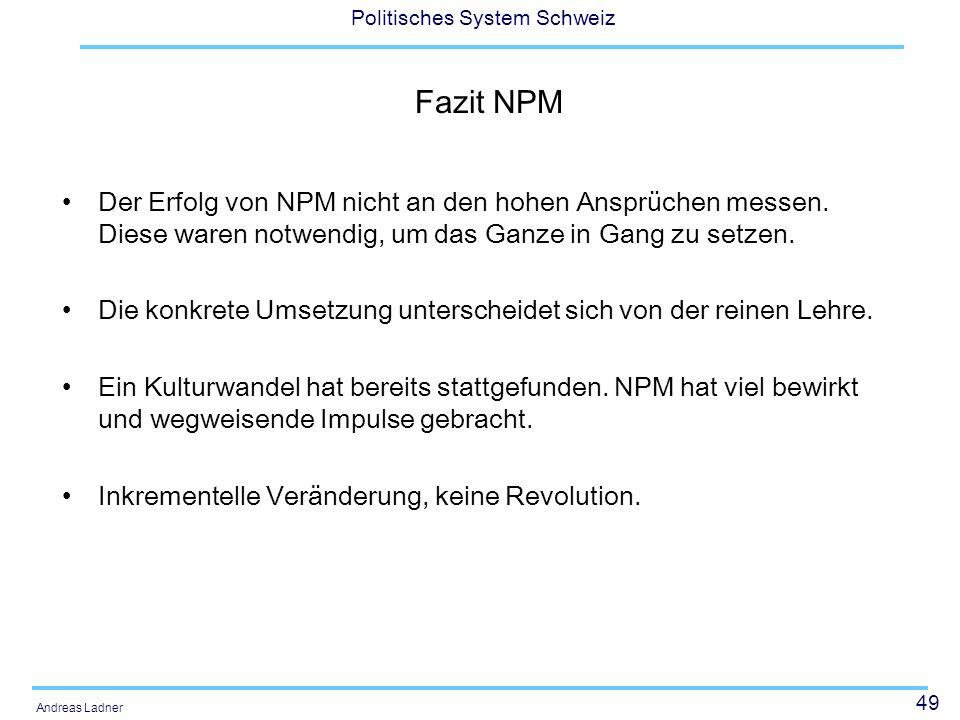49 Politisches System Schweiz Andreas Ladner Fazit NPM Der Erfolg von NPM nicht an den hohen Ansprüchen messen. Diese waren notwendig, um das Ganze in