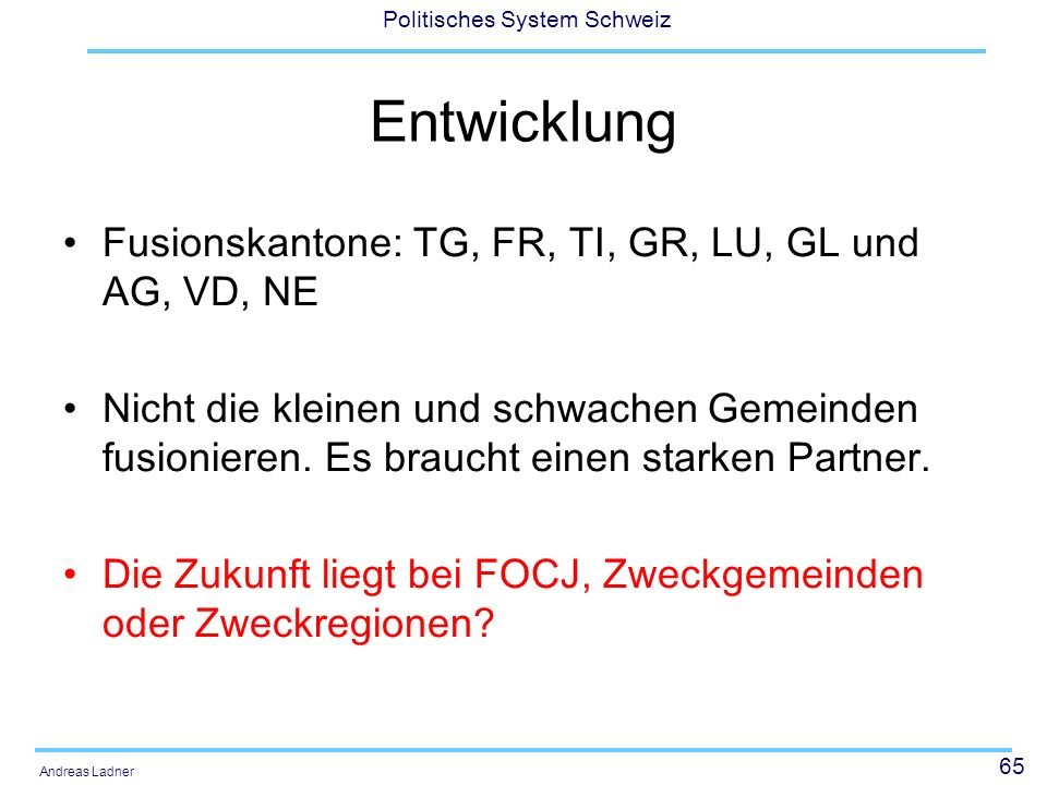 65 Politisches System Schweiz Andreas Ladner Entwicklung Fusionskantone: TG, FR, TI, GR, LU, GL und AG, VD, NE Nicht die kleinen und schwachen Gemeind