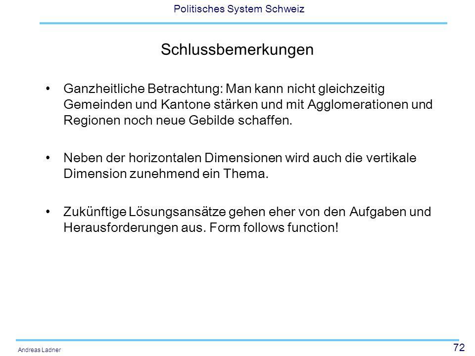 72 Politisches System Schweiz Andreas Ladner Schlussbemerkungen Ganzheitliche Betrachtung: Man kann nicht gleichzeitig Gemeinden und Kantone stärken u