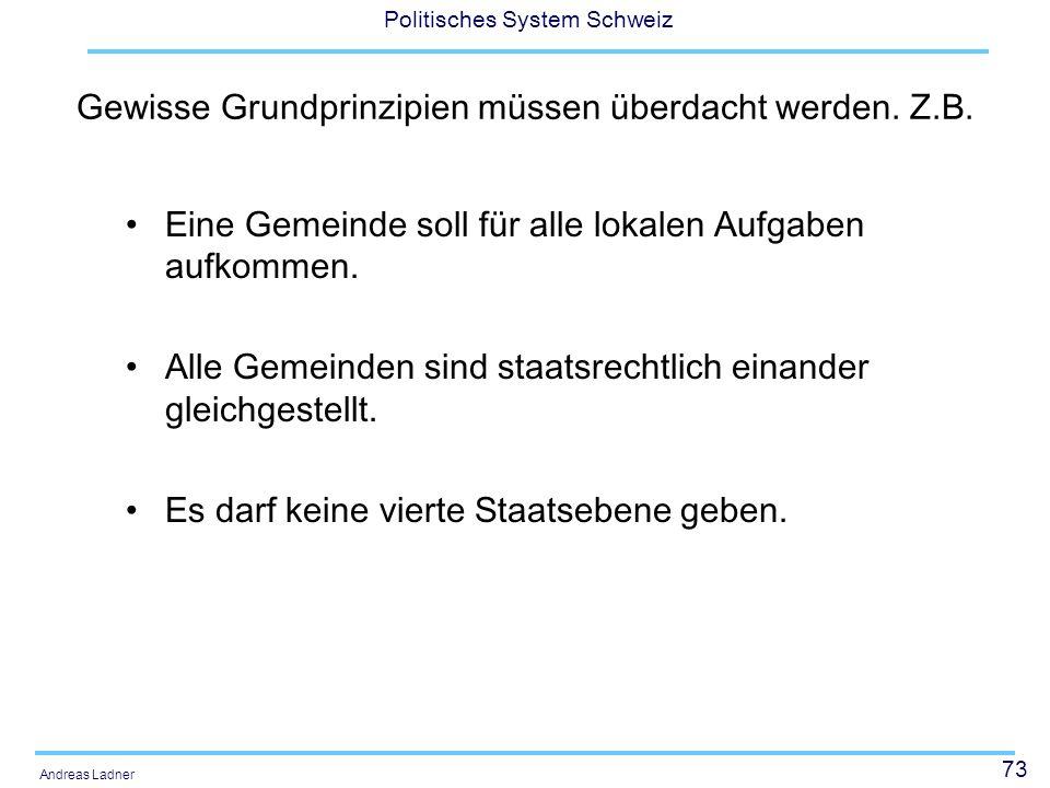 73 Politisches System Schweiz Andreas Ladner Gewisse Grundprinzipien müssen überdacht werden. Z.B. Eine Gemeinde soll für alle lokalen Aufgaben aufkom