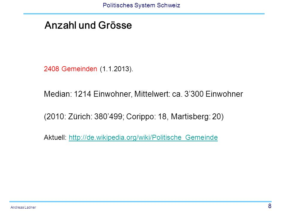 8 Politisches System Schweiz Andreas Ladner Anzahl und Grösse 2408 Gemeinden (1.1.2013). Median: 1214 Einwohner, Mittelwert: ca. 3300 Einwohner (2010: