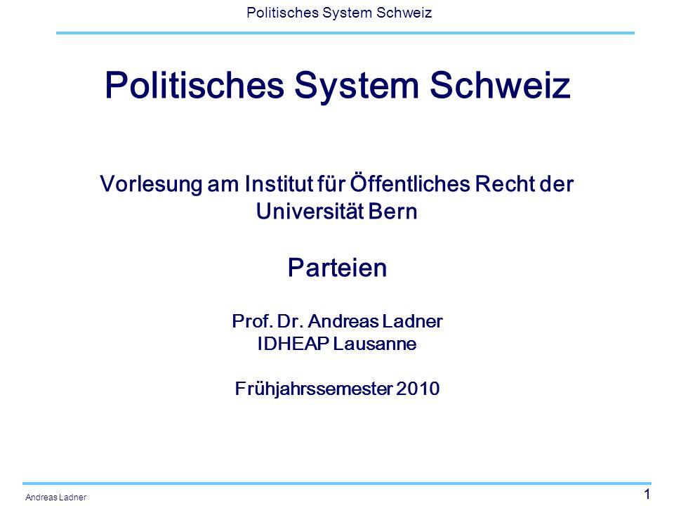 1 Politisches System Schweiz Andreas Ladner Politisches System Schweiz Vorlesung am Institut für Öffentliches Recht der Universität Bern Parteien Prof.