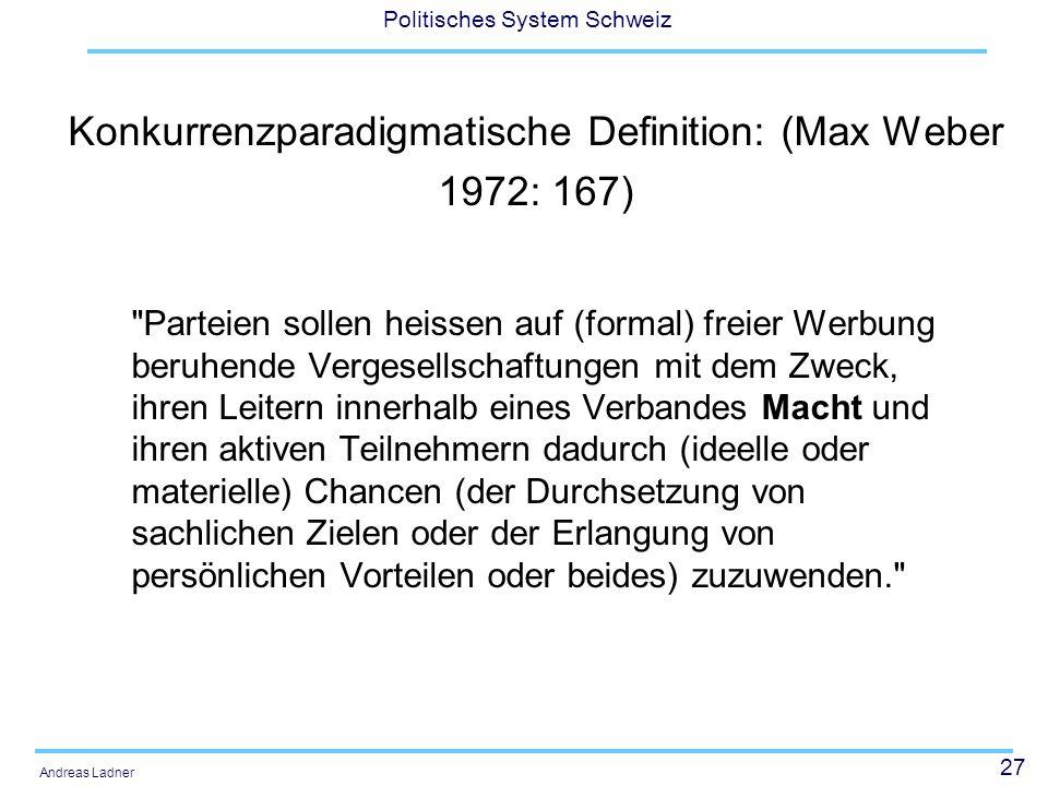 27 Politisches System Schweiz Andreas Ladner Konkurrenzparadigmatische Definition: (Max Weber 1972: 167) Parteien sollen heissen auf (formal) freier Werbung beruhende Vergesellschaftungen mit dem Zweck, ihren Leitern innerhalb eines Verbandes Macht und ihren aktiven Teilnehmern dadurch (ideelle oder materielle) Chancen (der Durchsetzung von sachlichen Zielen oder der Erlangung von persönlichen Vorteilen oder beides) zuzuwenden.