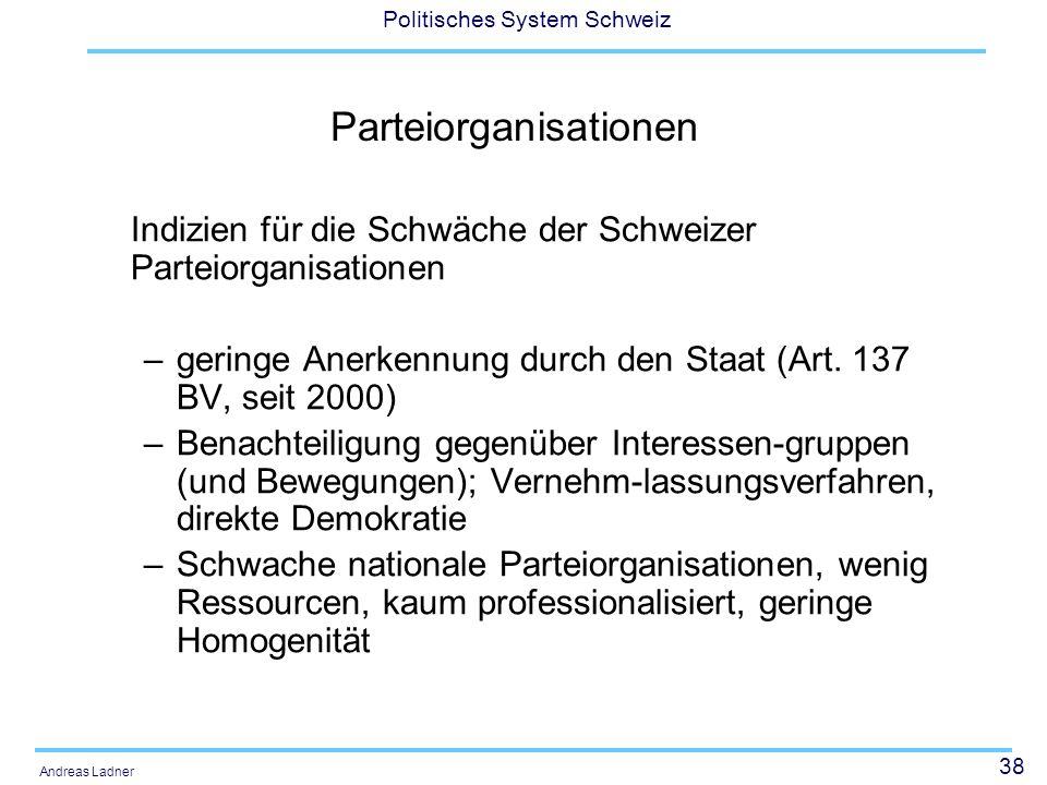 38 Politisches System Schweiz Andreas Ladner Parteiorganisationen Indizien für die Schwäche der Schweizer Parteiorganisationen –geringe Anerkennung durch den Staat (Art.