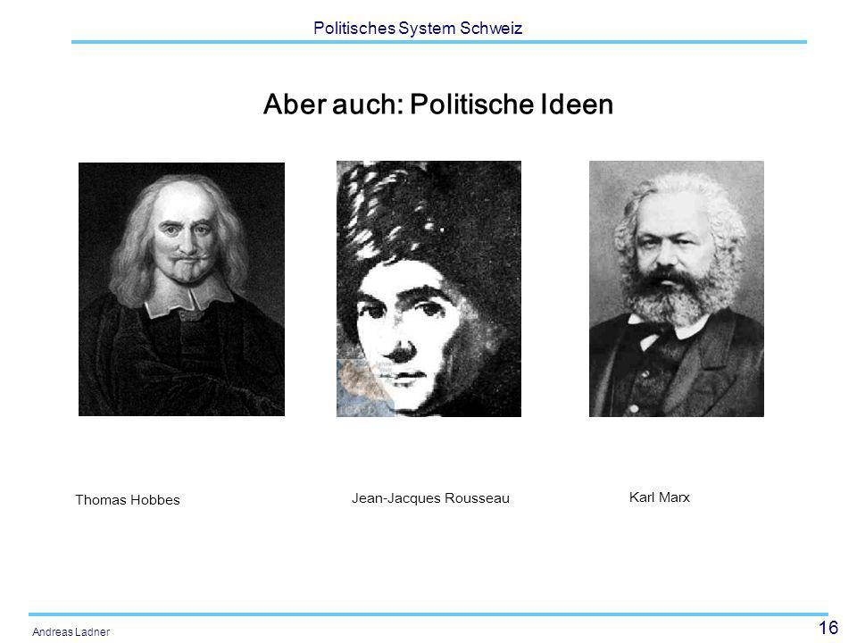 16 Politisches System Schweiz Andreas Ladner Aber auch: Politische Ideen Jean-Jacques Rousseau Thomas Hobbes Karl Marx