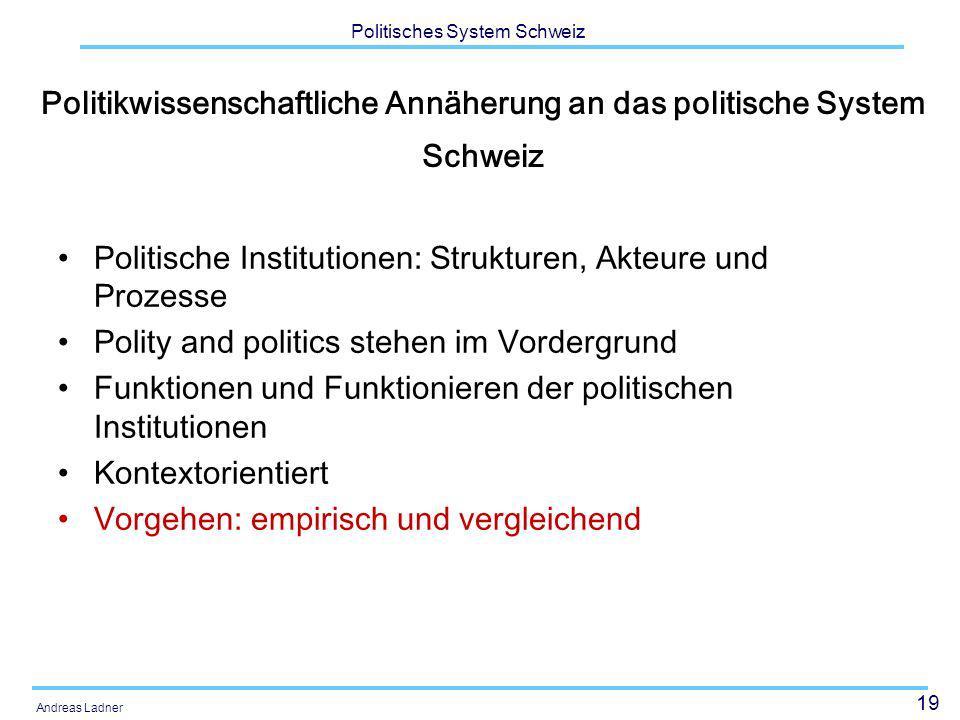 19 Politisches System Schweiz Andreas Ladner Politikwissenschaftliche Annäherung an das politische System Schweiz Politische Institutionen: Strukturen