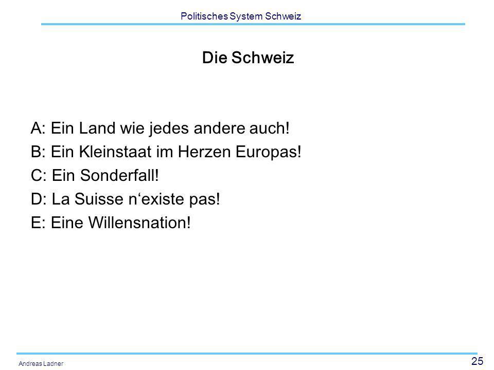 25 Politisches System Schweiz Andreas Ladner Die Schweiz A: Ein Land wie jedes andere auch! B: Ein Kleinstaat im Herzen Europas! C: Ein Sonderfall! D: