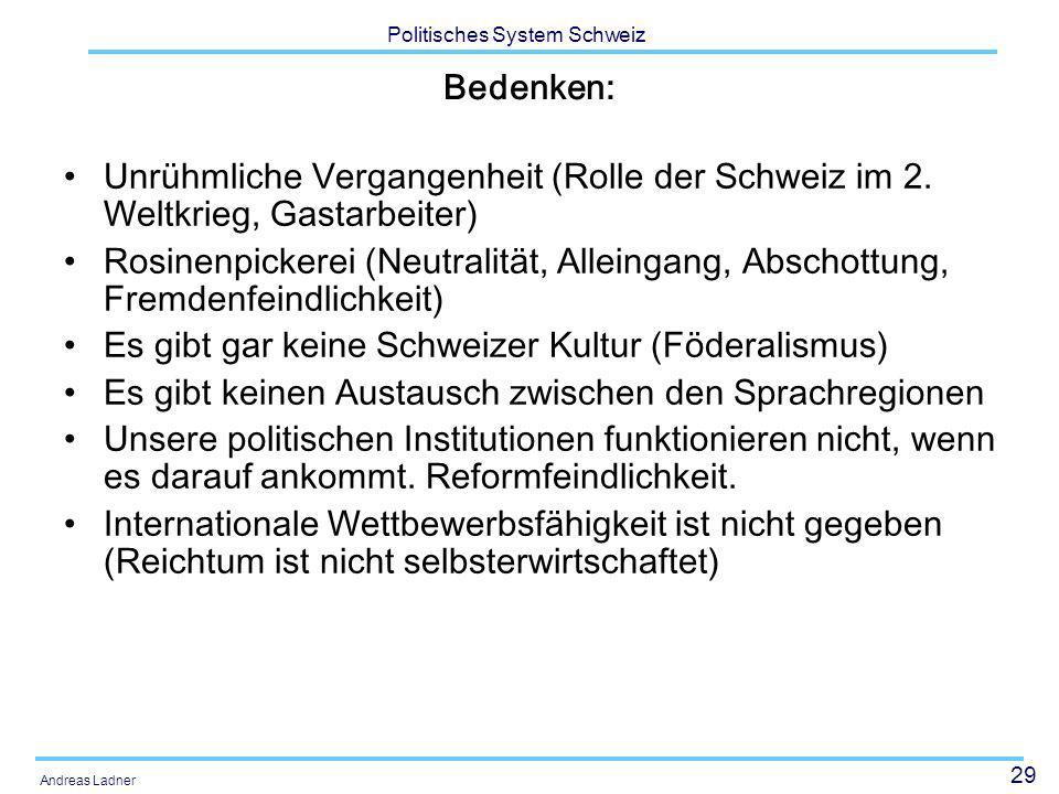 29 Politisches System Schweiz Andreas Ladner Bedenken: Unrühmliche Vergangenheit (Rolle der Schweiz im 2. Weltkrieg, Gastarbeiter) Rosinenpickerei (Ne