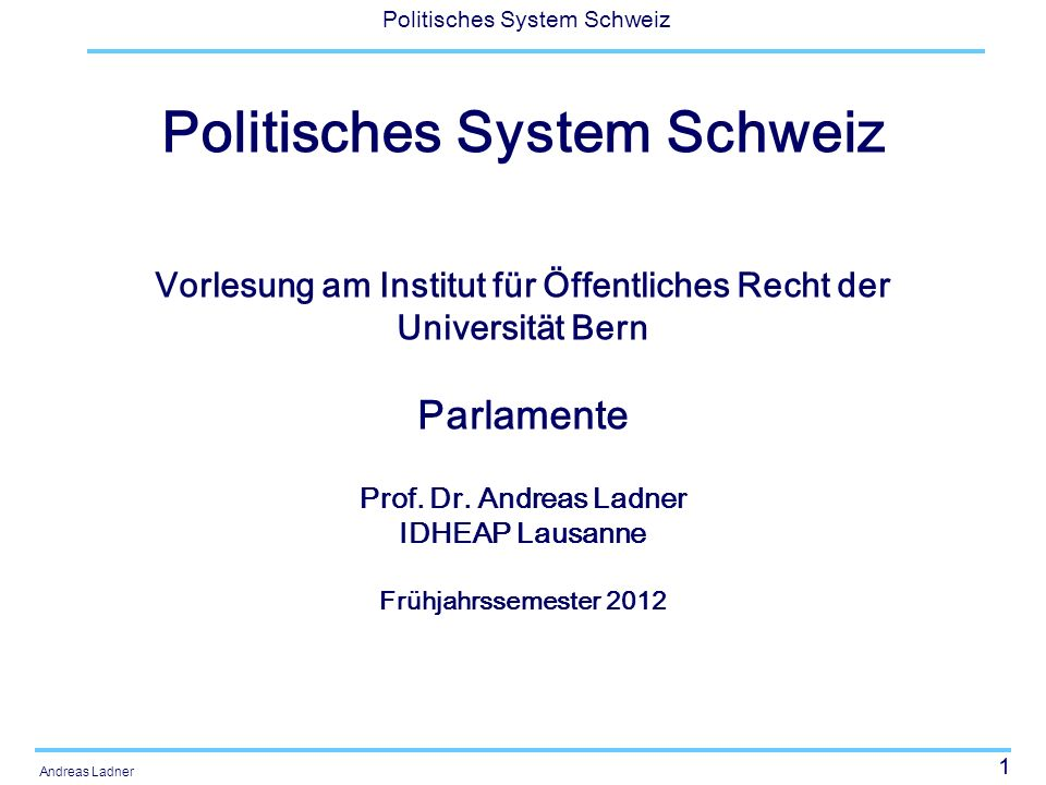 1 Politisches System Schweiz Andreas Ladner Politisches System Schweiz Vorlesung am Institut für Öffentliches Recht der Universität Bern Parlamente Prof.